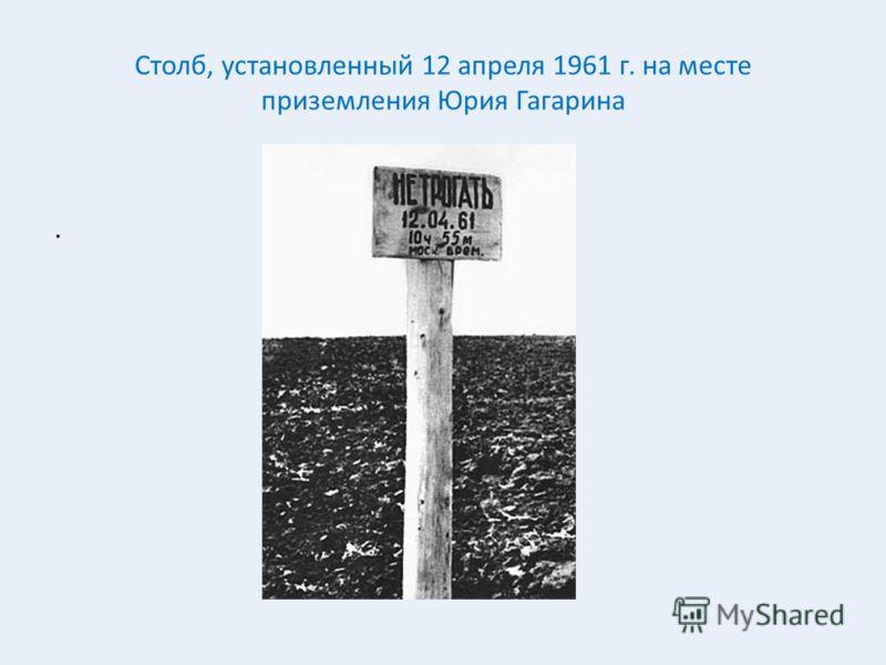 Столб, установленный 12 апреля 1961 г. на месте приземления Юрия Гагарина.