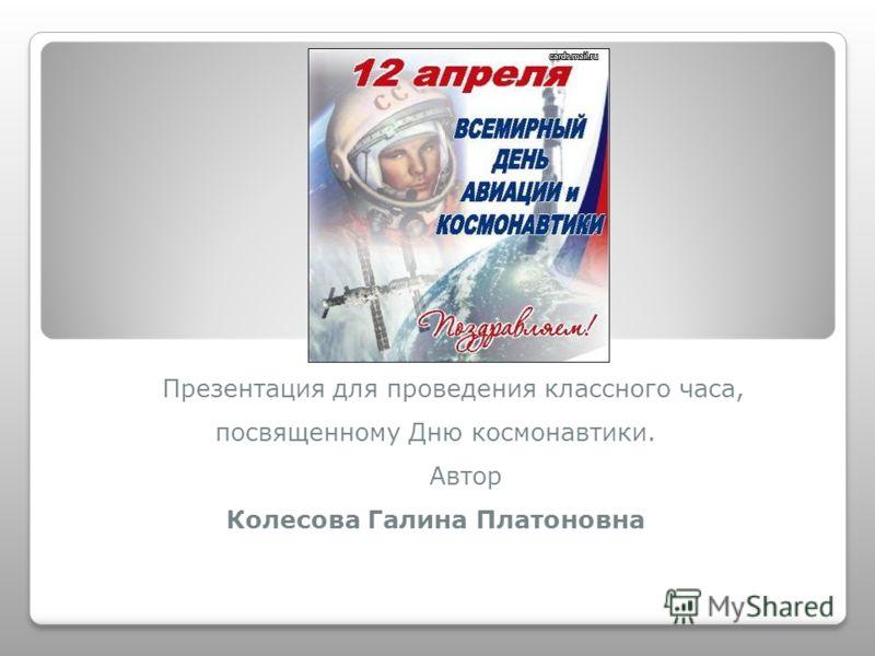 Презентация для проведения классного часа, посвященному Дню космонавтики. Автор Колесова Галина Платоновна