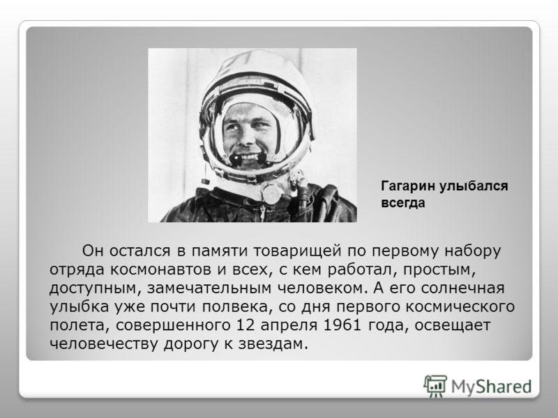 Oн остался в памяти товарищей по первому набору отряда космонавтов и всех, с кем работал, простым, доступным, замечательным человеком. А его солнечная улыбка уже почти полвека, со дня первого космического полета, совершенного 12 апреля 1961 года, осв