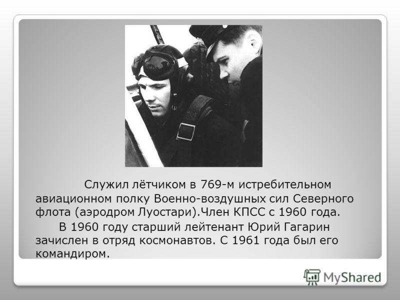 Служил лётчиком в 769-м истребительном авиационном полку Военно-воздушных сил Северного флота (аэродром Луостари).Член КПСС с 1960 года. В 1960 году старший лейтенант Юрий Гагарин зачислен в отряд космонавтов. С 1961 года был его командиром.
