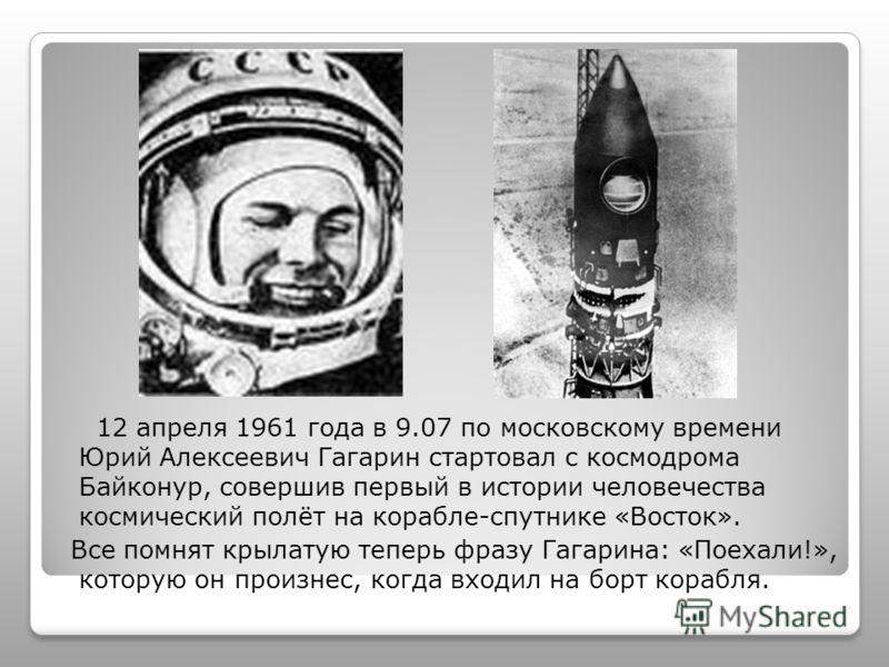 12 апреля 1961 года в 9.07 по московскому времени Юрий Алексеевич Гагарин стартовал с космодрома Байконур, совершив первый в истории человечества космический полёт на корабле-спутнике «Восток». Все помнят крылатую теперь фразу Гагарина: «Поехали!», к