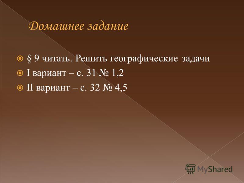§ 9 читать. Решить географические задачи I вариант – с. 31 1,2 II вариант – с. 32 4,5