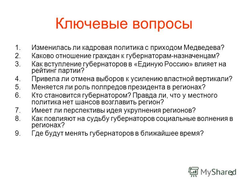 2 Ключевые вопросы 1.Изменилась ли кадровая политика с приходом Медведева? 2.Каково отношение граждан к губернаторам-назначенцам? 3.Как вступление губернаторов в «Единую Россию» влияет на рейтинг партии? 4.Привела ли отмена выборов к усилению властно