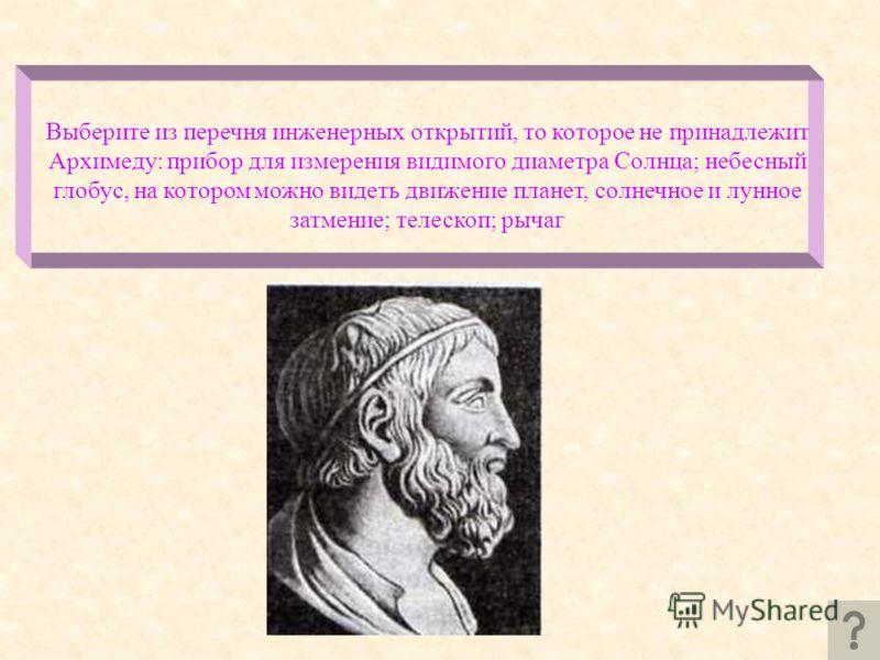 Выберите из перечня инженерных открытий, то которое не принадлежит Архимеду: прибор для измерения видимого диаметра Солнца; небесный глобус, на котором можно видеть движение планет, солнечное и лунное затмение; телескоп; рычаг
