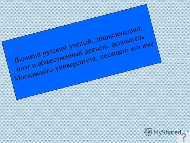 Великий русский ученый, энциклопедист, поэт и общественный деятель, основатель Московского университета, носящего его имя