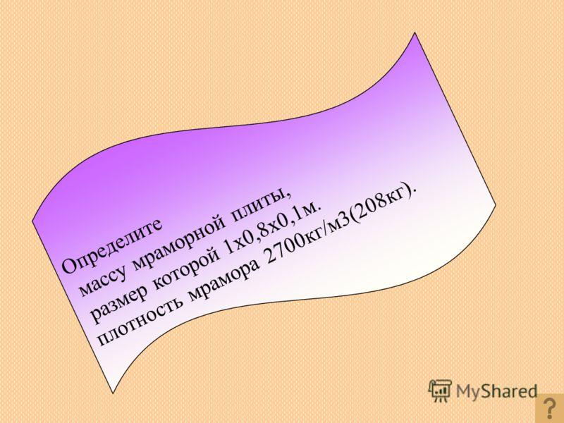 Определите массу мраморной плиты, размер которой 1x0,8x0,1м. плотность мрамора 2700кг/м3(208кг).