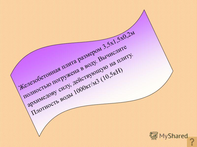 Железобетонная плита размером 3,5x1,5x0,2м полностью погружена в воду. Вычислите архимедову силу, действующую на плиту. Плотность воды 1000кг/м3 (10,5кН)