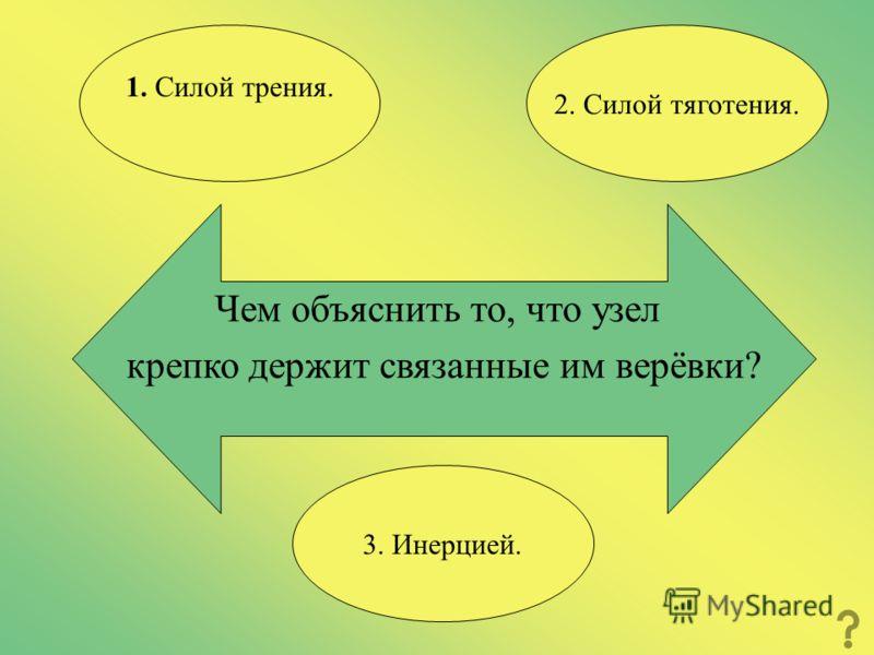 Чем объяснить то, что узел крепко держит связанные им верёвки? 2. Силой тяготения. 1. Силой трения. 3. Инерцией.