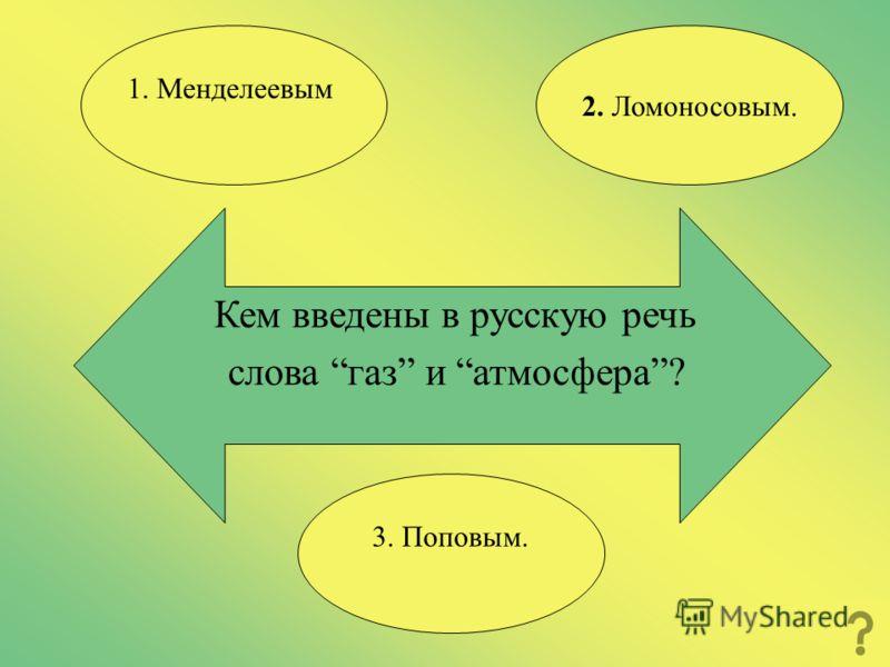 Кем введены в русскую речь слова газ и атмосфера? 2. Ломоносовым. 1. Менделеевым 3. Поповым.
