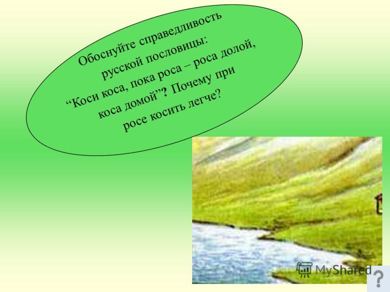Обоснуйте справедливость русской пословицы: Коси коса, пока роса – роса долой, коса домой? Почему при росе косить легче?