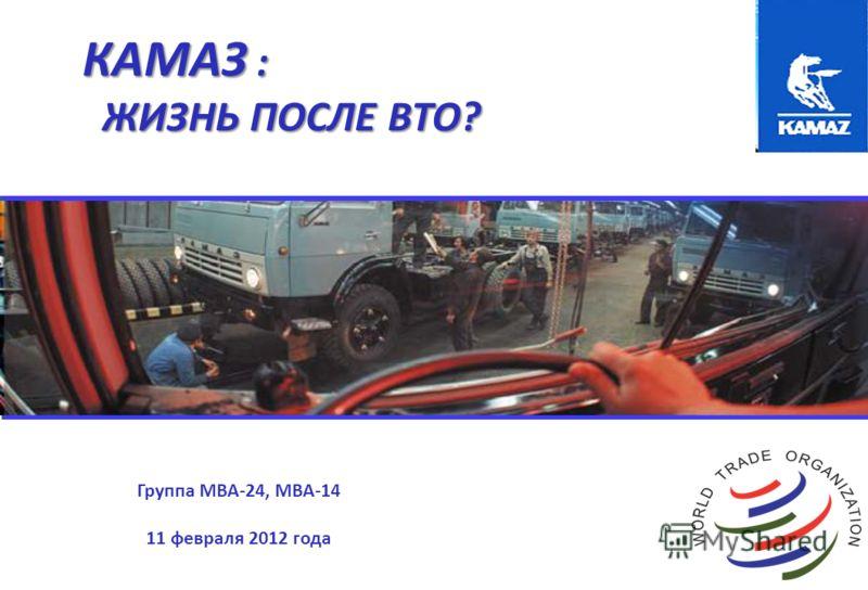 КАМАЗ : ЖИЗНЬ ПОСЛЕ ВТО? ЖИЗНЬ ПОСЛЕ ВТО? Группа MBA-24, MBA-14 11 февраля 2012 года