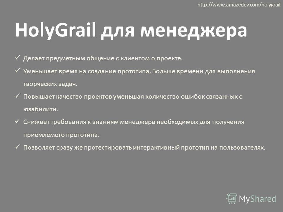 HolyGrail для менеджера Делает предметным общение с клиентом о проекте. Уменьшает время на создание прототипа. Больше времени для выполнения творческих задач. Повышает качество проектов уменьшая количество ошибок связанных с юзабилити. Снижает требов