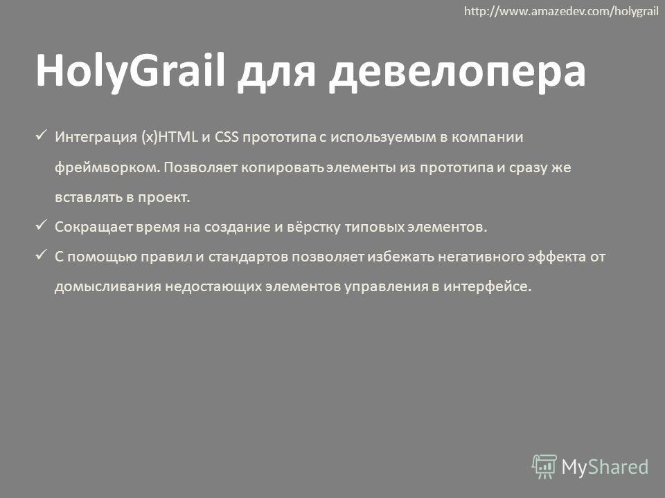 HolyGrail для девелопера http://www.amazedev.com/holygrail Интеграция (x)HTML и CSS прототипа c используемым в компании фреймворком. Позволяет копировать элементы из прототипа и сразу же вставлять в проект. Сокращает время на создание и вёрстку типов