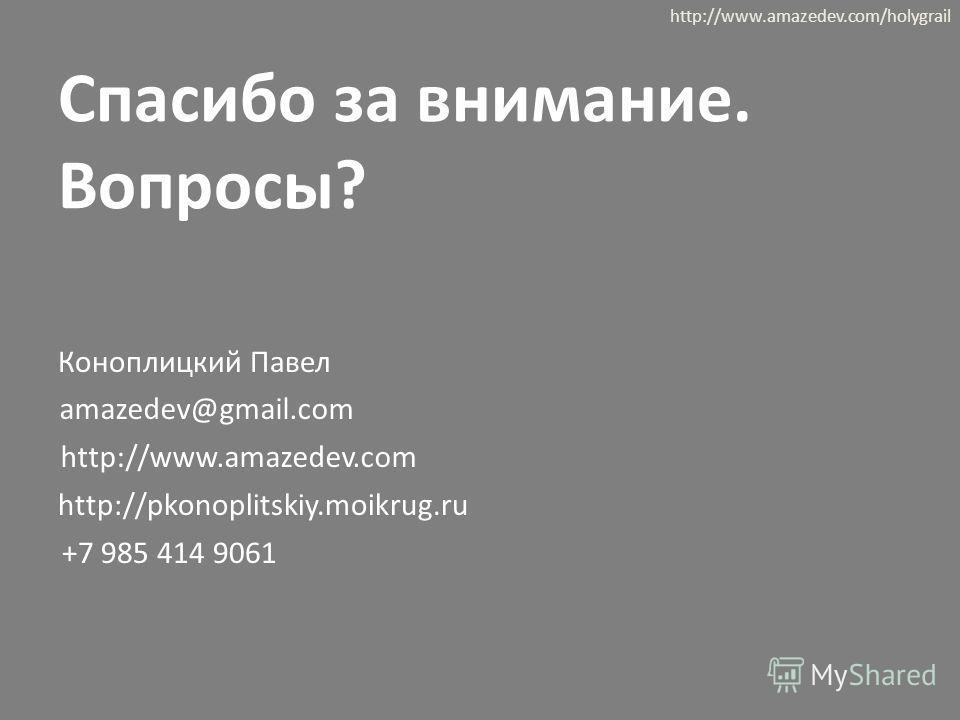 Спасибо за внимание. Вопросы? Коноплицкий Павел amazedev@gmail.com +7 985 414 9061 http://www.amazedev.com http://www.amazedev.com/holygrail http://pkonoplitskiy.moikrug.ru