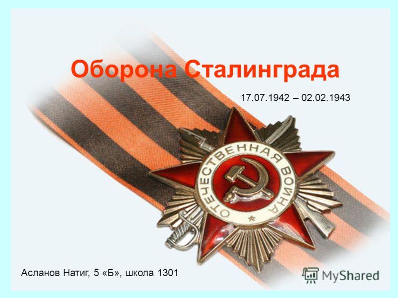 Оборона Сталинграда 17.07.1942 – 02.02.1943 Асланов Натиг, 5 «Б», школа 1301