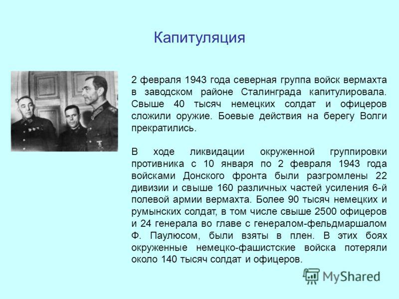 Капитуляция 2 февраля 1943 года северная группа войск вермахта в заводском районе Сталинграда капитулировала. Свыше 40 тысяч немецких солдат и офицеров сложили оружие. Боевые действия на берегу Волги прекратились. В ходе ликвидации окруженной группир