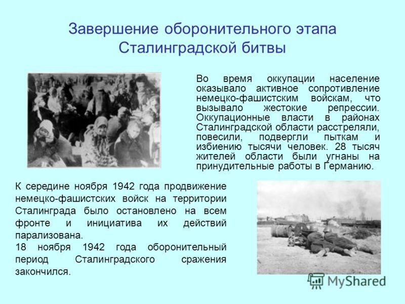 Завершение оборонительного этапа Сталинградской битвы Во время оккупации население оказывало активное сопротивление немецко-фашистским войскам, что вызывало жестокие репрессии. Оккупационные власти в районах Сталинградской области расстреляли, повеси