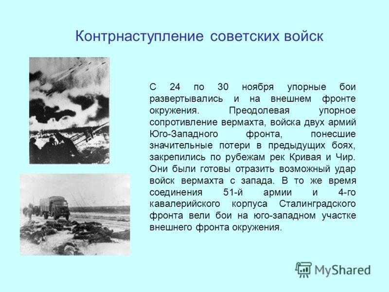 Контрнаступление советских войск С 24 по 30 ноября упорные бои развертывались и на внешнем фронте окружения. Преодолевая упорное сопротивление вермахта, войска двух армий Юго-Западного фронта, понесшие значительные потери в предыдущих боях, закрепили