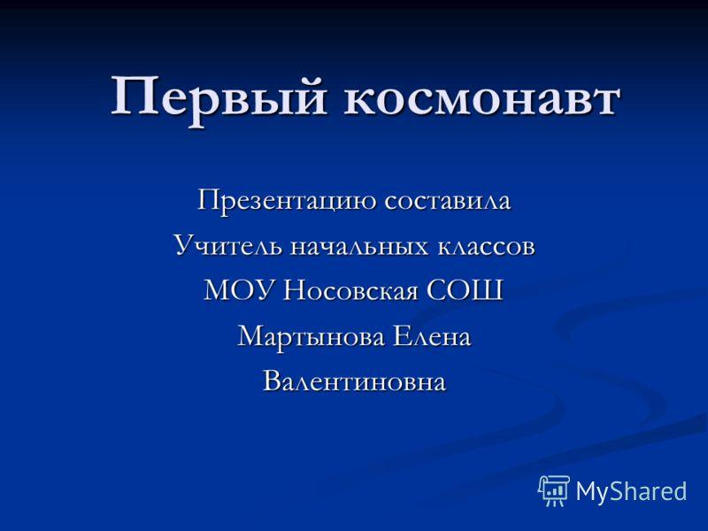 Первый космонавт Презентацию составила Учитель начальных классов МОУ Носовская СОШ Мартынова Елена Валентиновна