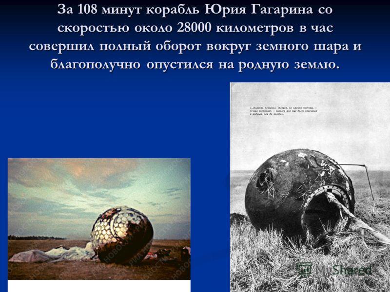 За 108 минут корабль Юрия Гагарина со скоростью около 28000 километров в час совершил полный оборот вокруг земного шара и благополучно опустился на родную землю.