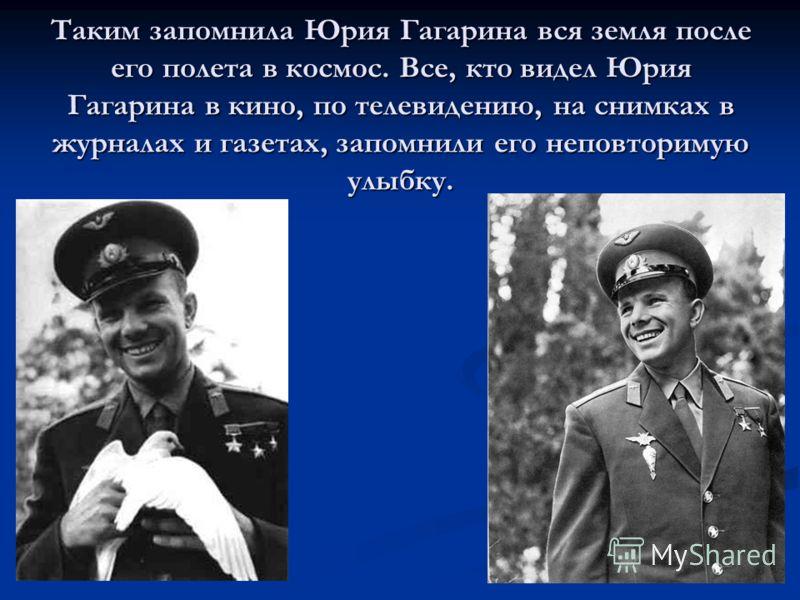 Таким запомнила Юрия Гагарина вся земля после его полета в космос. Все, кто видел Юрия Гагарина в кино, по телевидению, на снимках в журналах и газетах, запомнили его неповторимую улыбку.