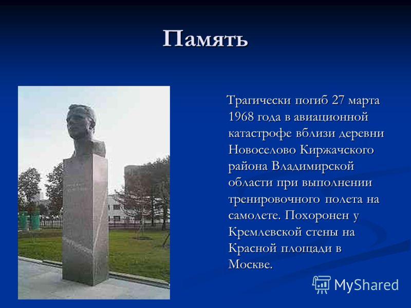 Память Трагически погиб 27 марта 1968 года в авиационной катастрофе вблизи деревни Новоселово Киржачского района Владимирской области при выполнении тренировочного полета на самолете. Похоронен у Кремлевской стены на Красной площади в Москве.