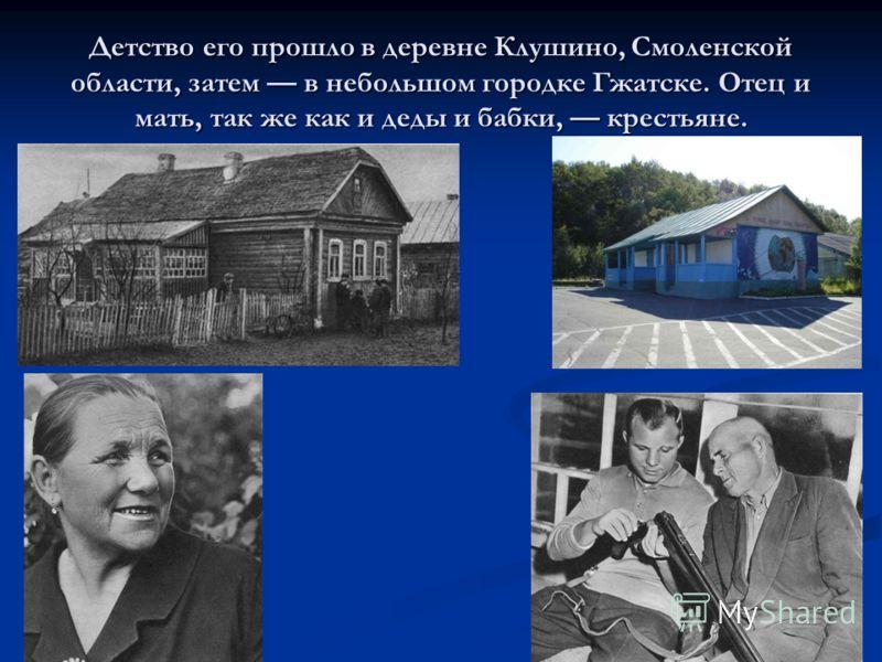 Детство его прошло в деревне Клушино, Смоленской области, затем в небольшом городке Гжатске. Отец и мать, так же как и деды и бабки, крестьяне.