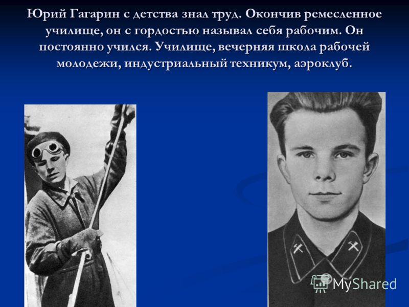 Юрий Гагарин с детства знал труд. Окончив ремесленное училище, он с гордостью называл себя рабочим. Он постоянно учился. Училище, вечерняя школа рабочей молодежи, индустриальный техникум, аэроклуб.