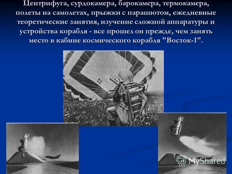 Центрифуга, сурдокамера, барокамера, термокамера, полеты на самолетах, прыжки с парашютом, ежедневные теоретические занятия, изучение сложной аппаратуры и устройства корабля - все прошел он прежде, чем занять место в кабине космического корабля