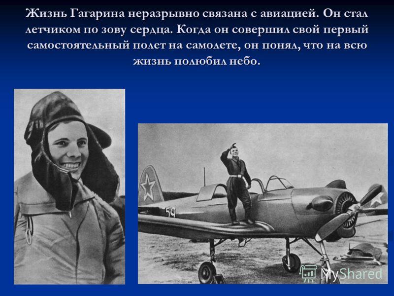 Жизнь Гагарина неразрывно связана с авиацией. Он стал летчиком по зову сердца. Когда он совершил свой первый самостоятельный полет на самолете, он понял, что на всю жизнь полюбил небо.