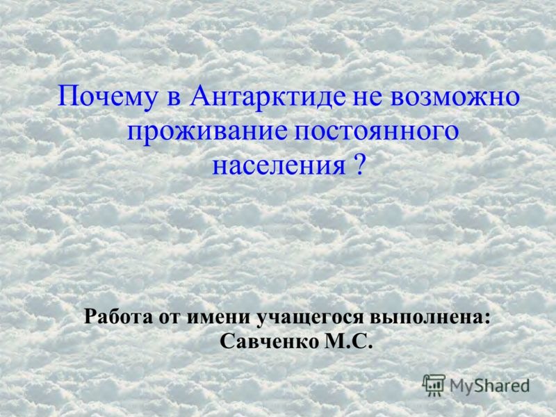 Почему в Антарктиде не возможно проживание постоянного населения ? Работа от имени учащегося выполнена: Савченко М.С.