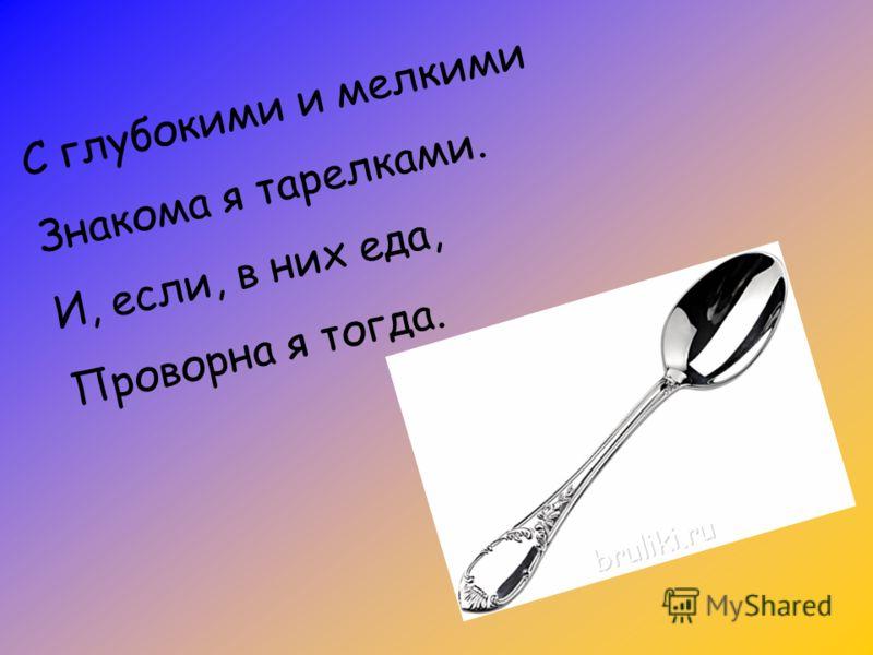 С глубокими и мелкими Знакома я тарелками. И, если, в них еда, Проворна я тогда.