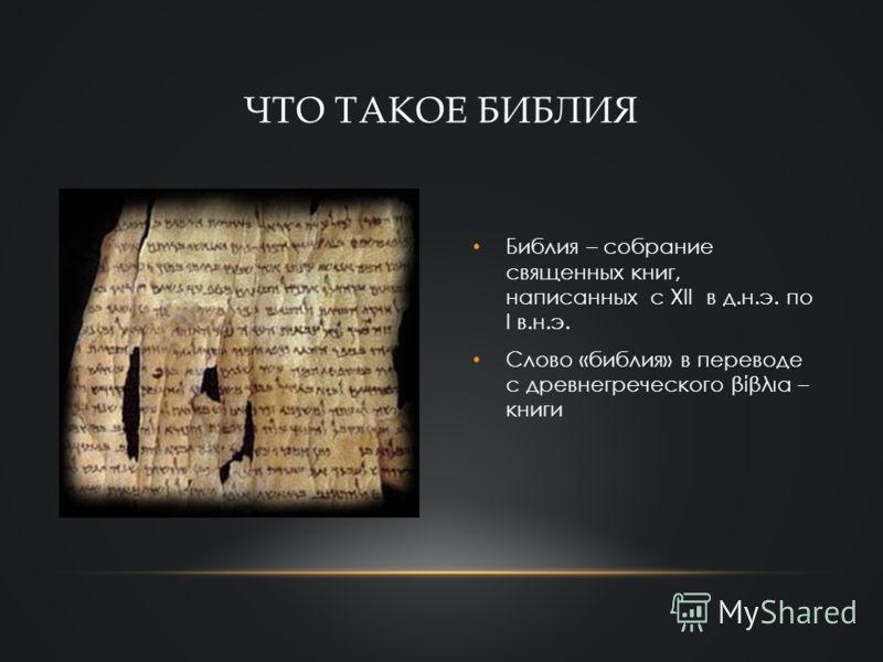 Библия – собрание священных книг, написанных с XII в д.н.э. по I в.н.э. Слово «библия» в переводе с древнегреческого βίβλια – книги ЧТО ТАКОЕ БИБЛИЯ