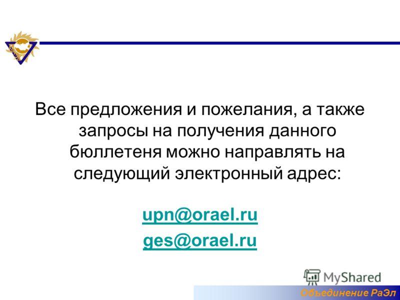 Объединение РаЭл Все предложения и пожелания, а также запросы на получения данного бюллетеня можно направлять на следующий электронный адрес: upn@orael.ru ges@orael.ru