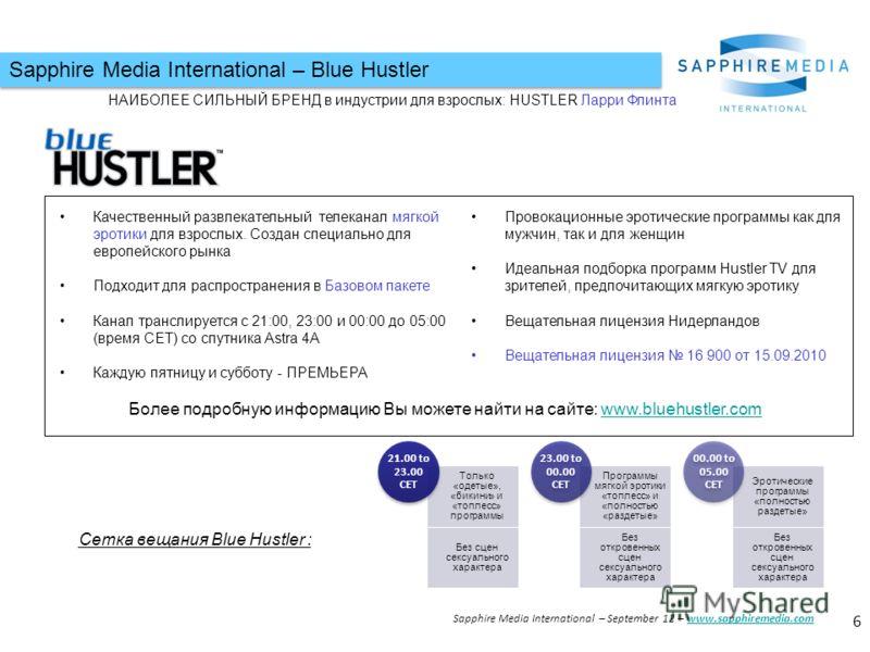 Sapphire Media International – Blue Hustler Сетка вещания Blue Hustler : Только «одетые», «бикини» и «топлесс» программы Без сцен сексуального характера 21.00 to 23.00 CET Программы мягкой эротики «топлесс» и «полностью «раздетые» Без откровенных сце