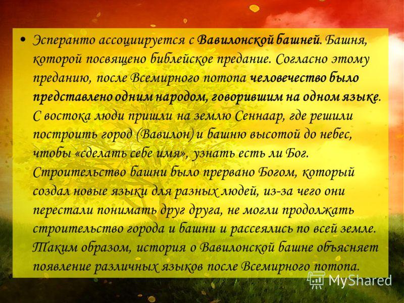 Эсперанто ассоциируется с Вавилонской башней. Башня, которой посвящено библейское предание. Согласно этому преданию, после Всемирного потопа человечество было представлено одним народом, говорившим на одном языке. С востока люди пришли на землю Сенна