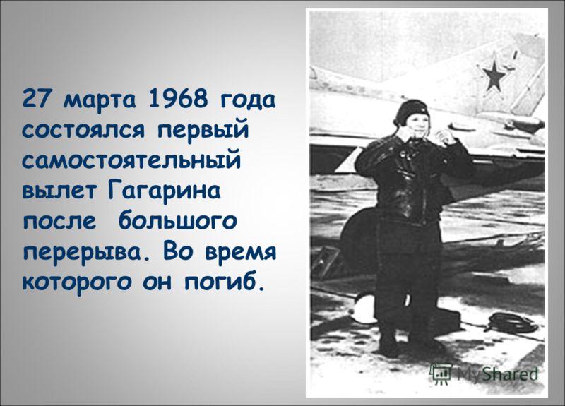 27 марта 1968 года состоялся первый самостоятельный вылет Гагарина после большого перерыва. Во время которого он погиб.