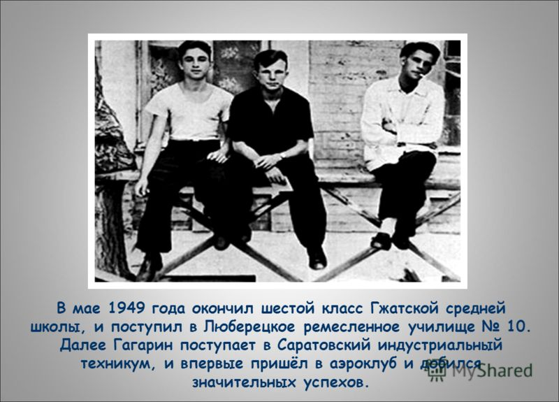 В мае 1949 года окончил шестой класс Гжатской средней школы, и поступил в Люберецкое ремесленное училище 10. Далее Гагарин поступает в Саратовский индустриальный техникум, и впервые пришёл в аэроклуб и добился значительных успехов.