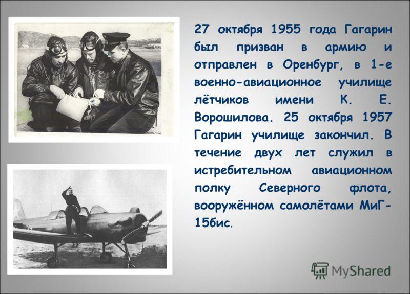 27 октября 1955 года Гагарин был призван в армию и отправлен в Оренбург, в 1-е военно-авиационное училище лётчиков имени К. Е. Ворошилова. 25 октября 1957 Гагарин училище закончил. В течение двух лет служил в истребительном авиационном полку Северног
