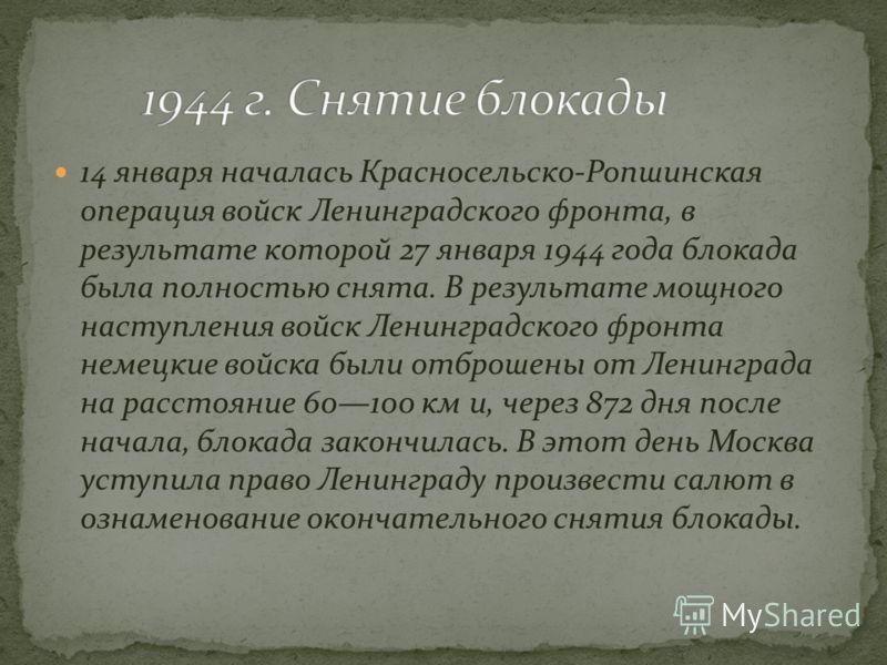 14 января началась Красносельско-Ропшинская операция войск Ленинградского фронта, в результате которой 27 января 1944 года блокада была полностью снята. В результате мощного наступления войск Ленинградского фронта немецкие войска были отброшены от Ле