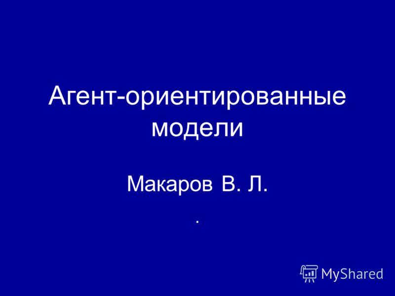 Агент-ориентированные модели Макаров В. Л..