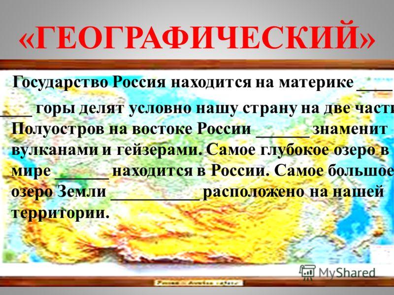 «ГЕОГРАФИЧЕСКИЙ» Государство Россия находится на материке ____. ____ горы делят условно нашу страну на две части. Полуостров на востоке России ______ знаменит вулканами и гейзерами. Самое глубокое озеро в мире ______ находится в России. Самое большое