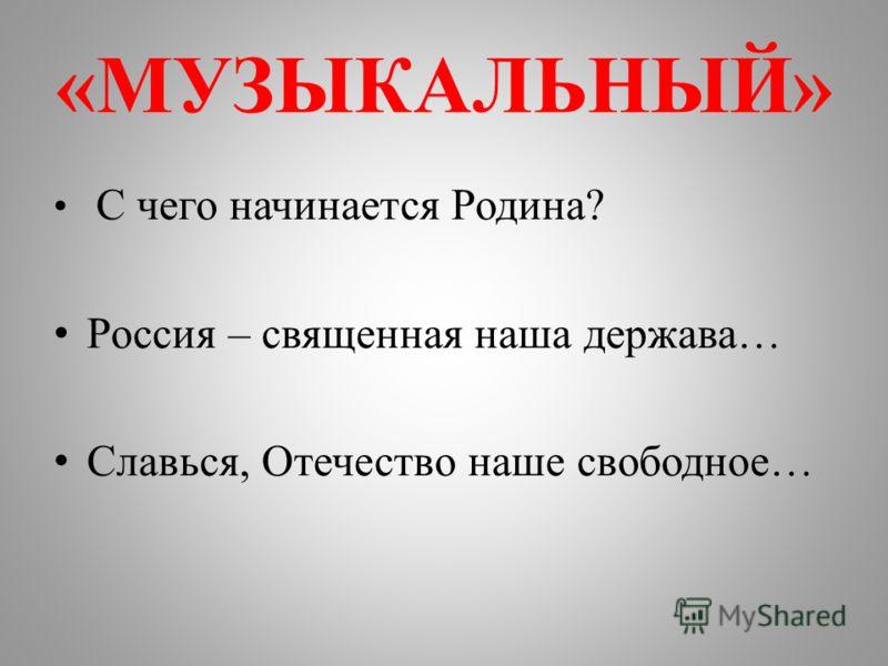 «МУЗЫКАЛЬНЫЙ» С чего начинается Родина? Россия – священная наша держава… Славься, Отечество наше свободное…