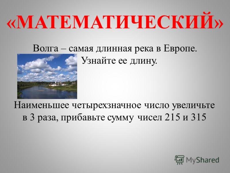 «МАТЕМАТИЧЕСКИЙ» Волга – самая длинная река в Европе. Узнайте ее длину. Наименьшее четырехзначное число увеличьте в 3 раза, прибавьте сумму чисел 215 и 315