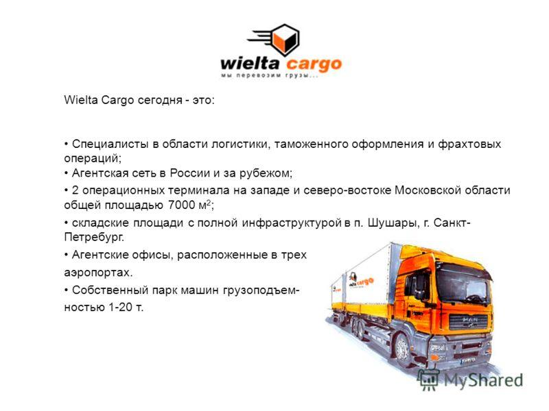 Wielta Cargo сегодня - это: Специалисты в области логистики, таможенного оформления и фрахтовых операций; Агентская сеть в России и за рубежом; 2 операционных терминала на западе и северо-востоке Московской области общей площадью 7000 м 2 ; складские