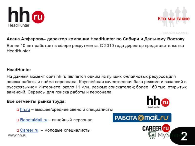 www.hh.ru Online Hiring Services 2 Алена Алферова– директор компании HeadHunter по Сибири и Дальнему Востоку Более 10 лет работает в сфере рекрутмента. С 2010 года директор представительства HeadHunter HeadHunter 11; На данный момент сайт hh.ru являе