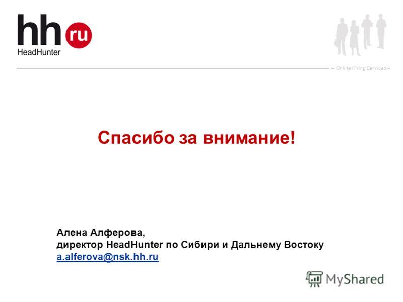 Online Hiring Services Спасибо за внимание! Алена Алферова, директор HeadHunter по Сибири и Дальнему Востоку a.alferova@nsk.hh.ru