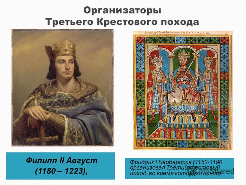 Филипп II Август (1180 – 1223), Фридрих I Барбаросса (1152-1190, организовал Третий крестовый поход, во время которого погиб),