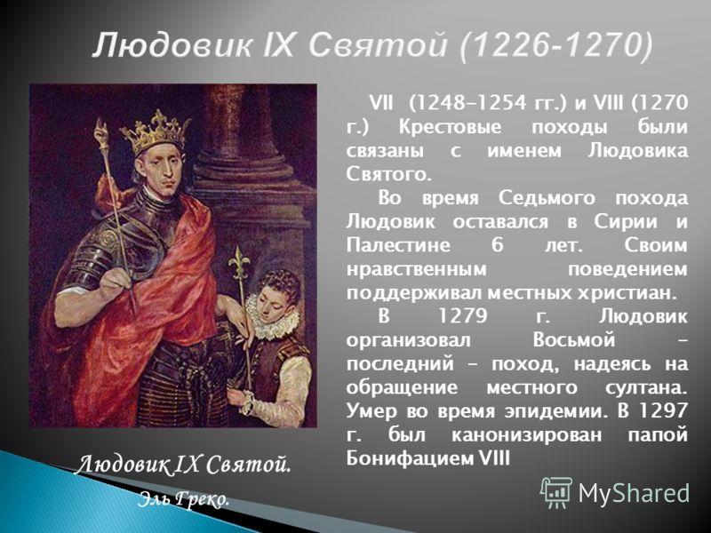 Людовик IХ Святой. Эль Греко. VII (1248-1254 гг.) и VIII (1270 г.) Крестовые походы были связаны с именем Людовика Святого. Во время Седьмого похода Людовик оставался в Сирии и Палестине 6 лет. Своим нравственным поведением поддерживал местных христи
