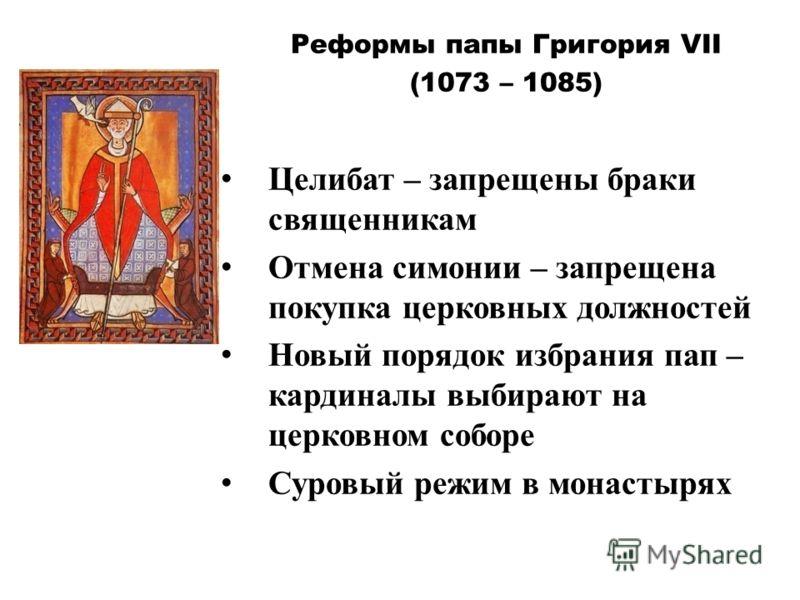 Реформы папы Григория VII (1073 – 1085) Целибат – запрещены браки священникам Отмена симонии – запрещена покупка церковных должностей Новый порядок избрания пап – кардиналы выбирают на церковном соборе Суровый режим в монастырях
